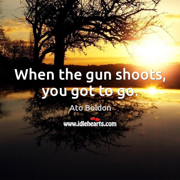 When the gun shoots, you got to go. Image