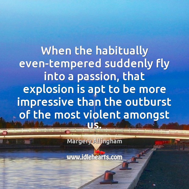 When the habitually even-tempered suddenly fly into a passion, that explosion is Image