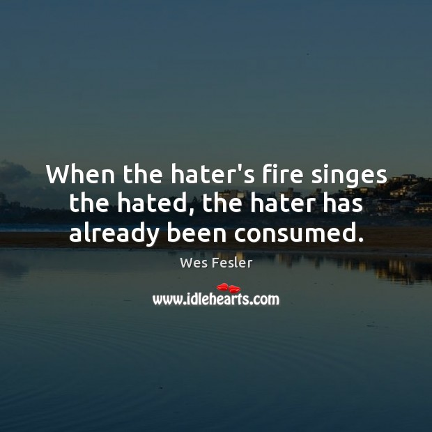 When the hater's fire singes the hated, the hater has already been consumed. Wes Fesler Picture Quote