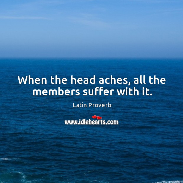 When the head aches, all the members suffer with it. Latin Proverbs Image