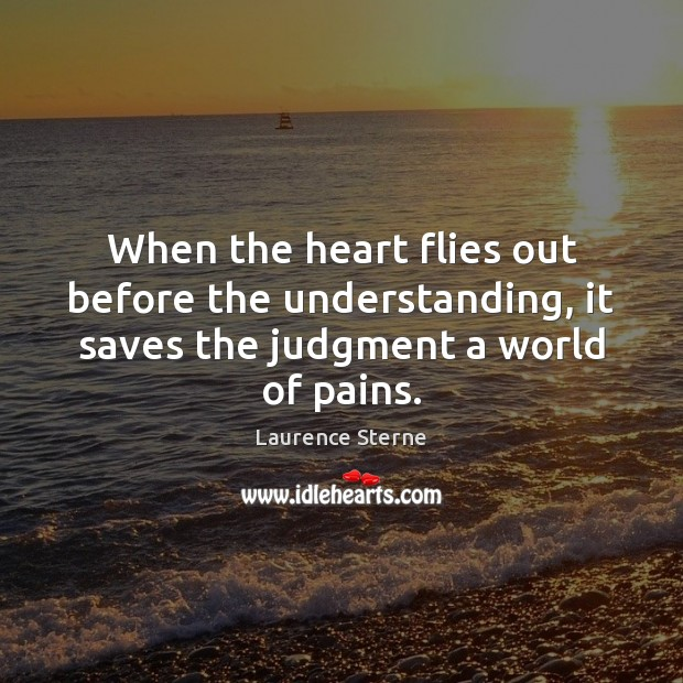When the heart flies out before the understanding, it saves the judgment a world of pains. Laurence Sterne Picture Quote