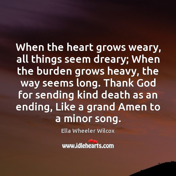 When the heart grows weary, all things seem dreary; When the burden Ella Wheeler Wilcox Picture Quote