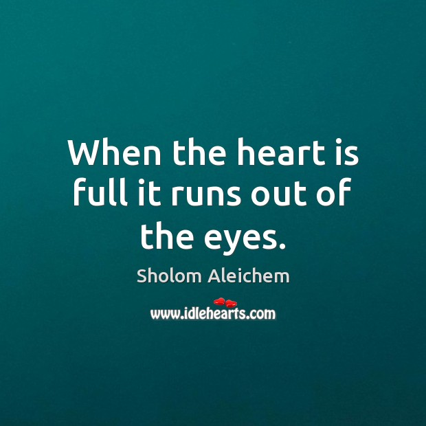 When the heart is full it runs out of the eyes. Sholom Aleichem Picture Quote