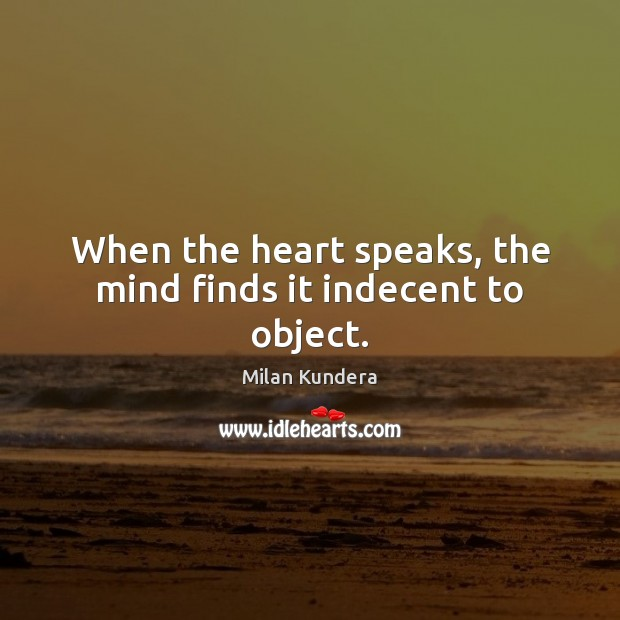 When the heart speaks, the mind finds it indecent to object. Image