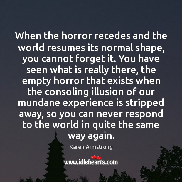 When the horror recedes and the world resumes its normal shape, you Karen Armstrong Picture Quote