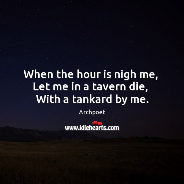 Image, When the hour is nigh me,  Let me in a tavern die,  With a tankard by me.