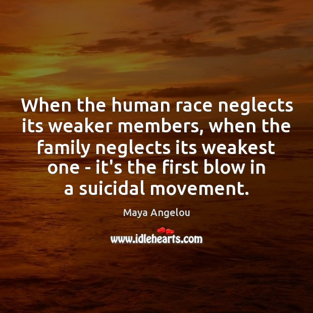 When the human race neglects its weaker members, when the family neglects Image