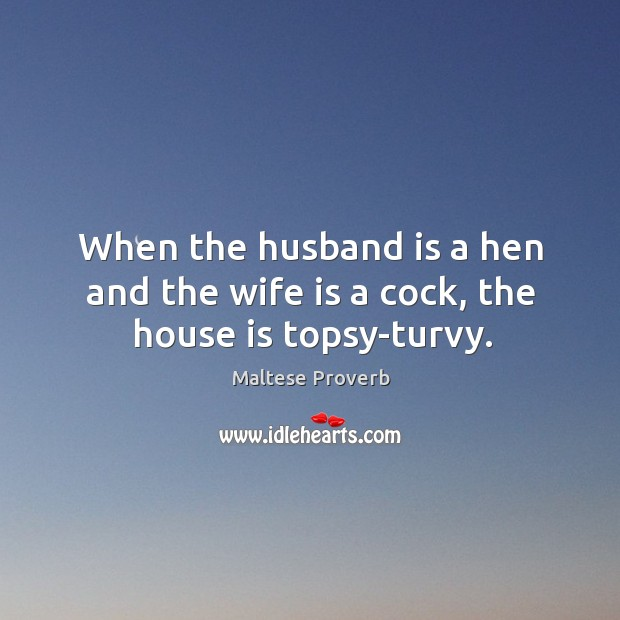 When the husband is a hen and the wife is a cock, the house is topsy-turvy. Maltese Proverbs Image