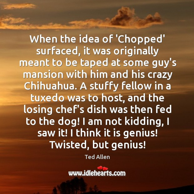 When the idea of 'Chopped' surfaced, it was originally meant to be Ted Allen Picture Quote