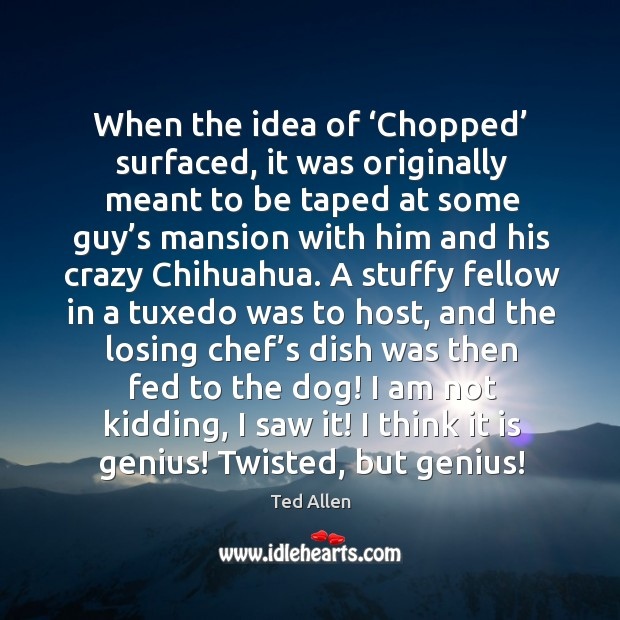 When the idea of 'chopped' surfaced, it was originally meant to be taped at some guy's Ted Allen Picture Quote