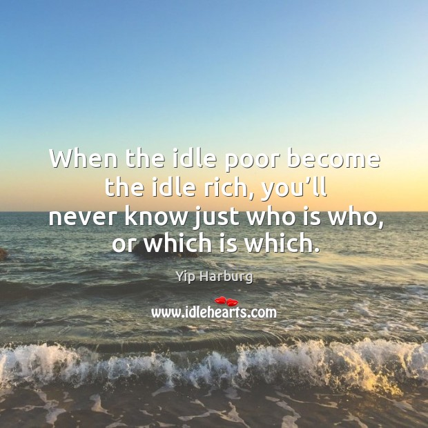 When the idle poor become the idle rich, you'll never know just who is who, or which is which. Yip Harburg Picture Quote