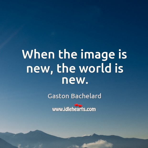 When the image is new, the world is new. Image