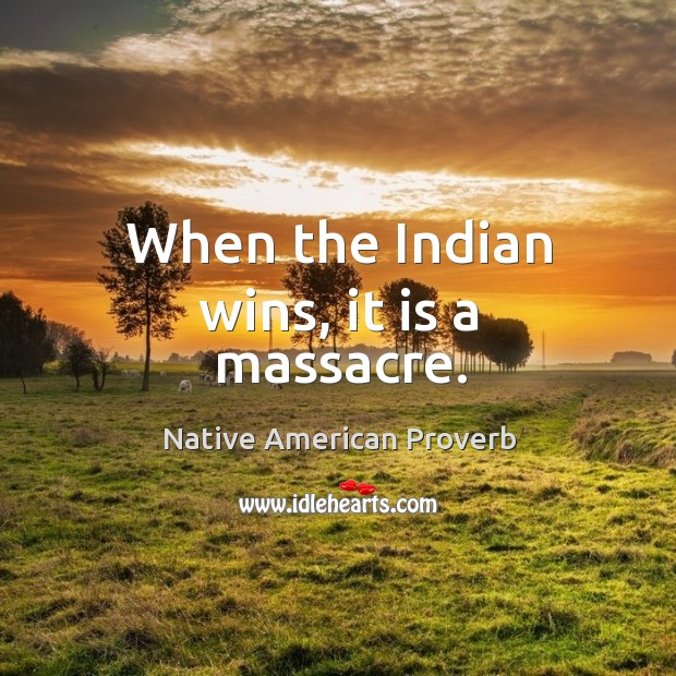 When the indian wins, it is a massacre. Native American Proverbs Image