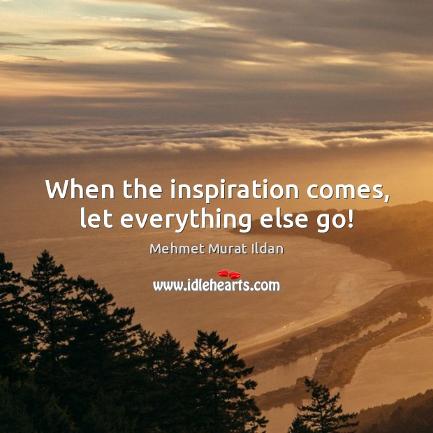 Image, When the inspiration comes, let everything else go!