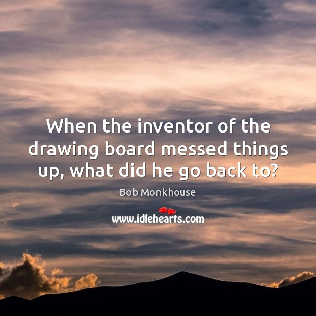 Image, When the inventor of the drawing board messed things up, what did he go back to?