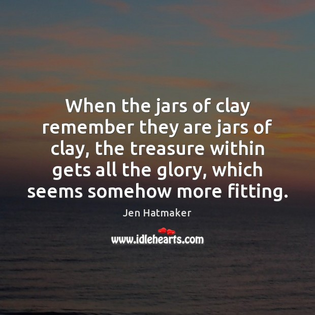 When the jars of clay remember they are jars of clay, the Jen Hatmaker Picture Quote
