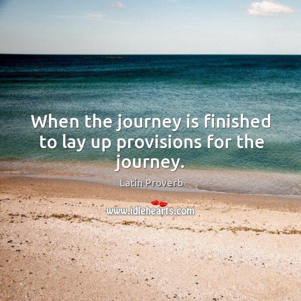 Image, When the journey is finished to lay up provisions for the journey.