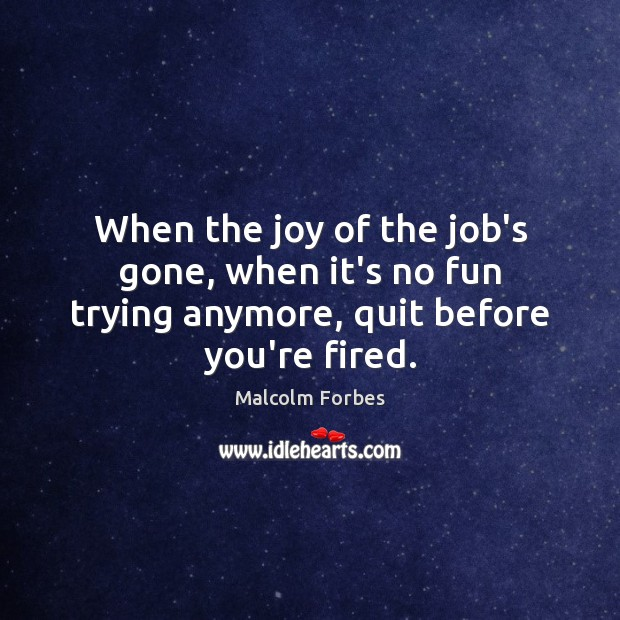 When the joy of the job's gone, when it's no fun trying anymore, quit before you're fired. Malcolm Forbes Picture Quote