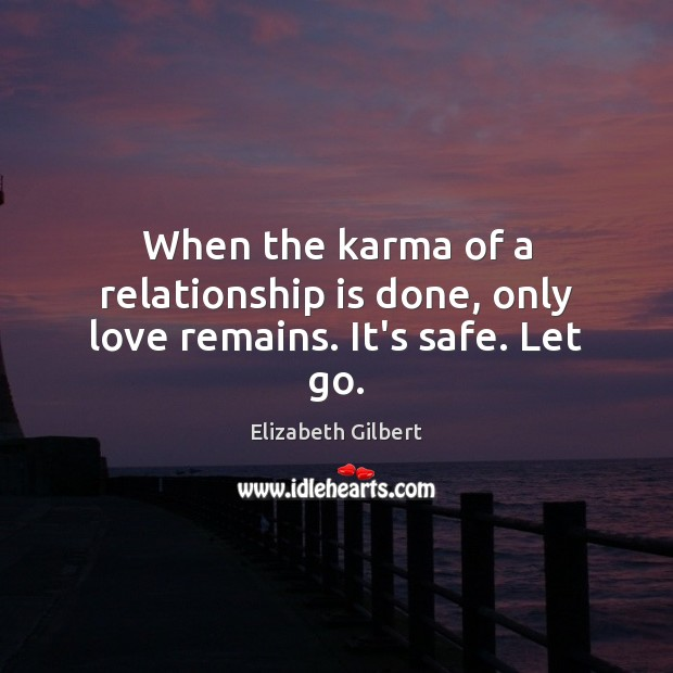 When the karma of a relationship is done, only love remains. It's safe. Let go. Elizabeth Gilbert Picture Quote