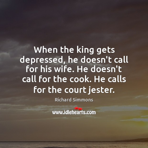 When the king gets depressed, he doesn't call for his wife. He Image