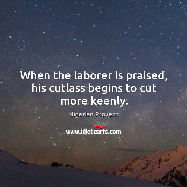 Image, When the laborer is praised, his cutlass begins to cut more keenly.