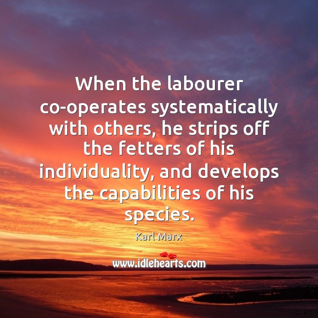 Image, When the labourer co-operates systematically with others, he strips off the fetters