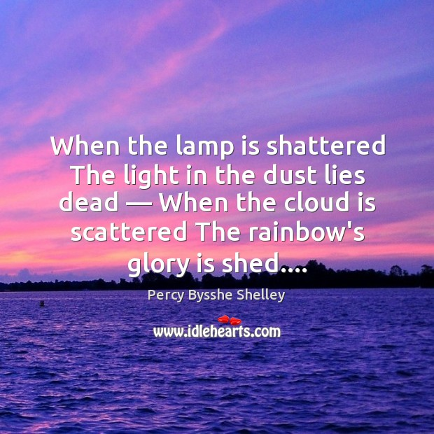 When the lamp is shattered The light in the dust lies dead — Percy Bysshe Shelley Picture Quote