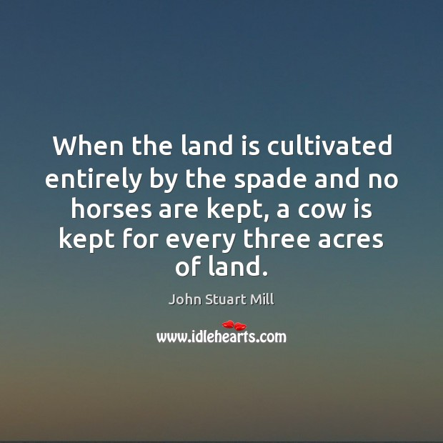 When the land is cultivated entirely by the spade and no horses John Stuart Mill Picture Quote