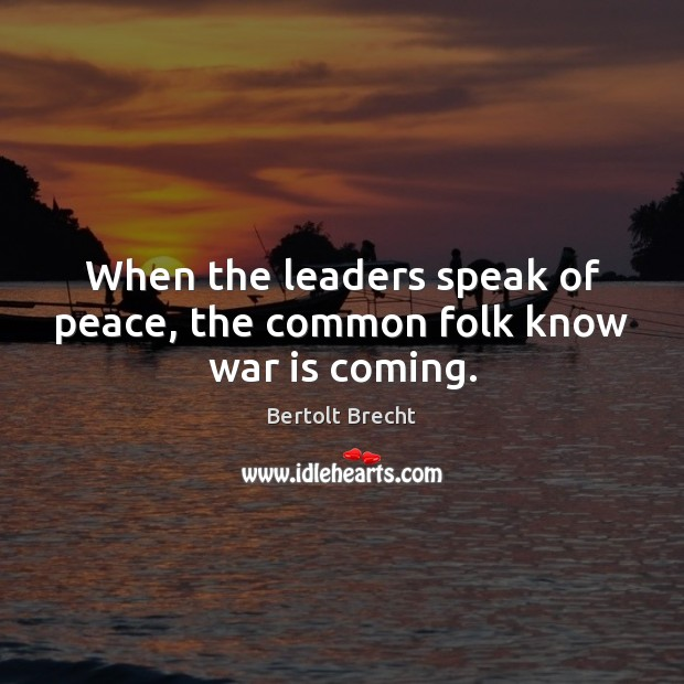 When the leaders speak of peace, the common folk know war is coming. Bertolt Brecht Picture Quote