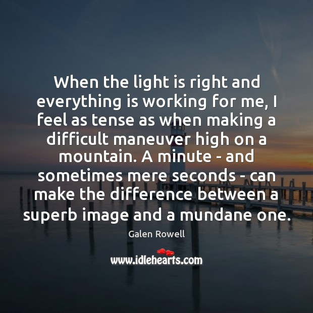 When the light is right and everything is working for me, I Galen Rowell Picture Quote