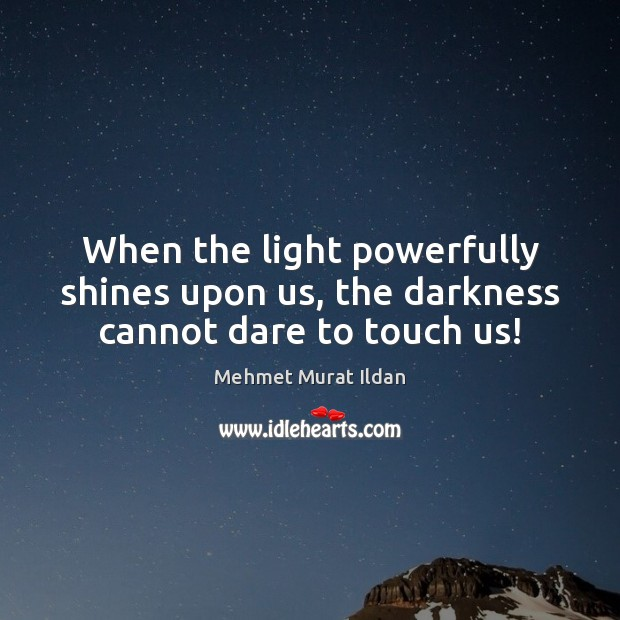 Image, When the light powerfully shines upon us, the darkness cannot dare to touch us!