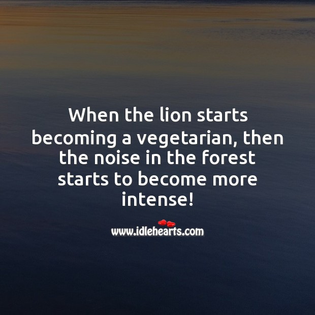When the lion starts becoming a vegetarian, then the noise in the forest increases. Picture Quotes Image