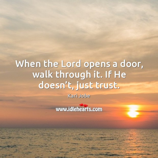 When the Lord opens a door, walk through it. If He doesn't, just trust. Image
