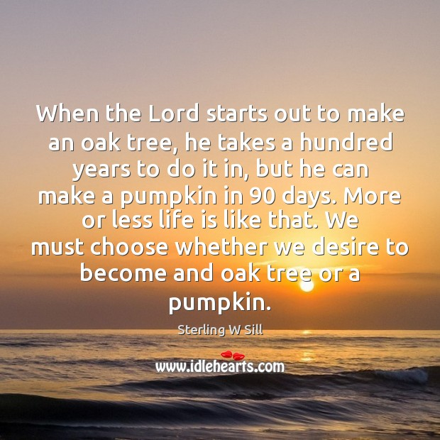 When the Lord starts out to make an oak tree, he takes Sterling W Sill Picture Quote