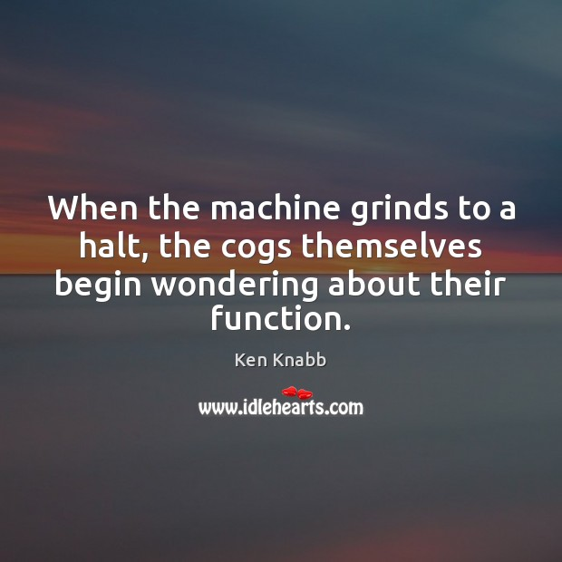Image, When the machine grinds to a halt, the cogs themselves begin wondering