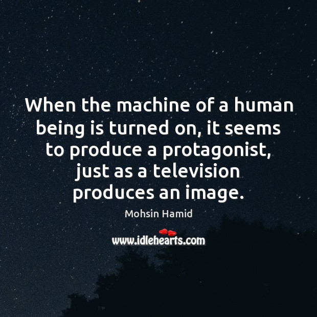 When the machine of a human being is turned on, it seems Mohsin Hamid Picture Quote