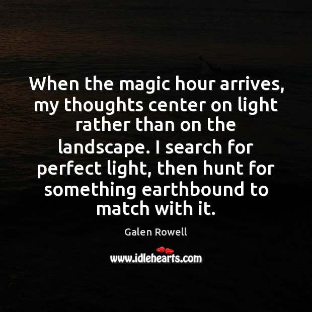 When the magic hour arrives, my thoughts center on light rather than Galen Rowell Picture Quote