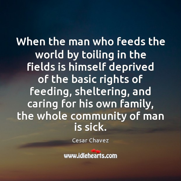 Image, When the man who feeds the world by toiling in the fields