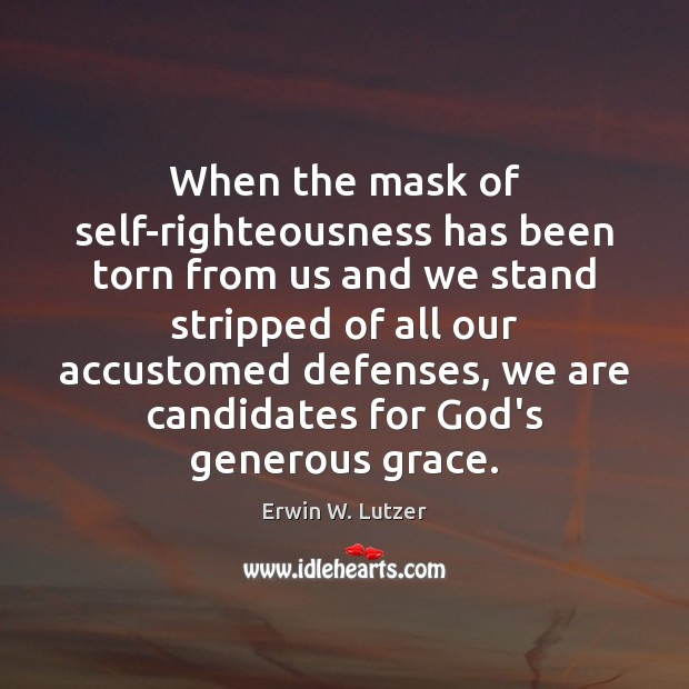 When the mask of self-righteousness has been torn from us and we