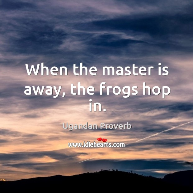 When the master is away, the frogs hop in. Ugandan Proverbs Image