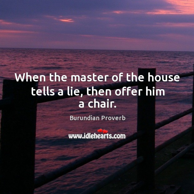 When the master of the house tells a lie, then offer him a chair. Burundian Proverbs Image