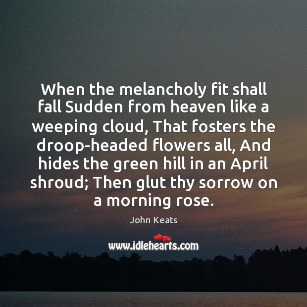 When the melancholy fit shall fall Sudden from heaven like a weeping John Keats Picture Quote