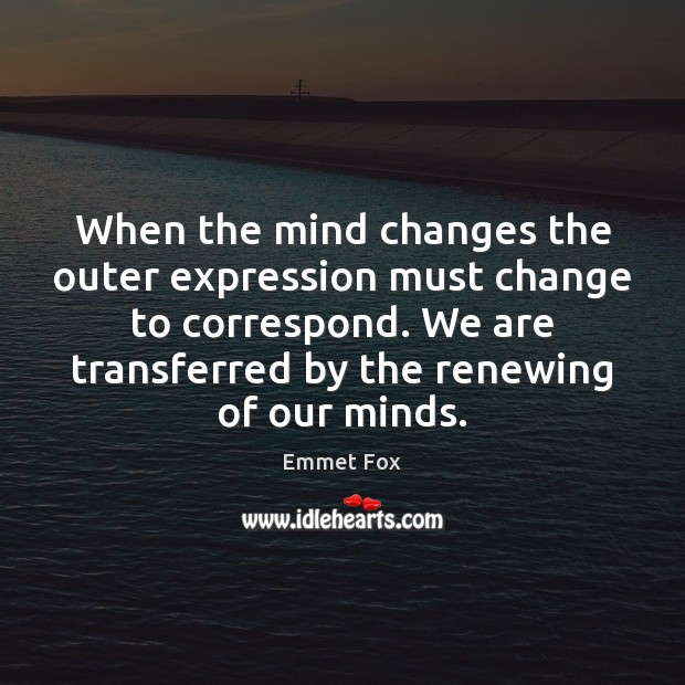When the mind changes the outer expression must change to correspond. We Emmet Fox Picture Quote