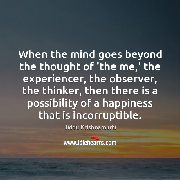 When the mind goes beyond the thought of 'the me,' the Jiddu Krishnamurti Picture Quote