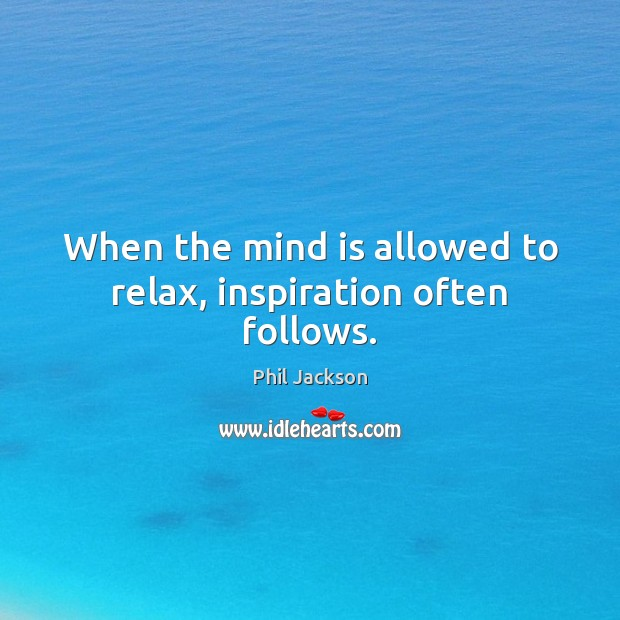 Image, When the mind is allowed to relax, inspiration often follows.