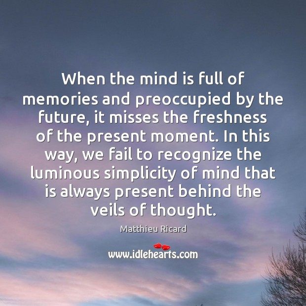 When the mind is full of memories and preoccupied by the future, Matthieu Ricard Picture Quote