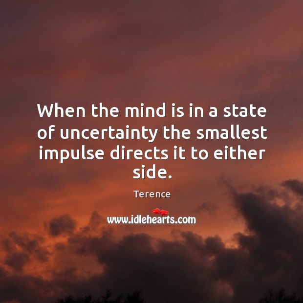 When the mind is in a state of uncertainty the smallest impulse directs it to either side. Terence Picture Quote