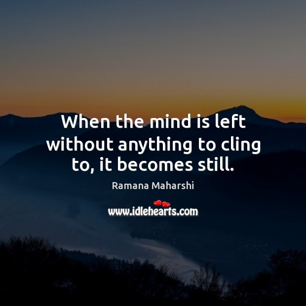 When the mind is left without anything to cling to, it becomes still. Image