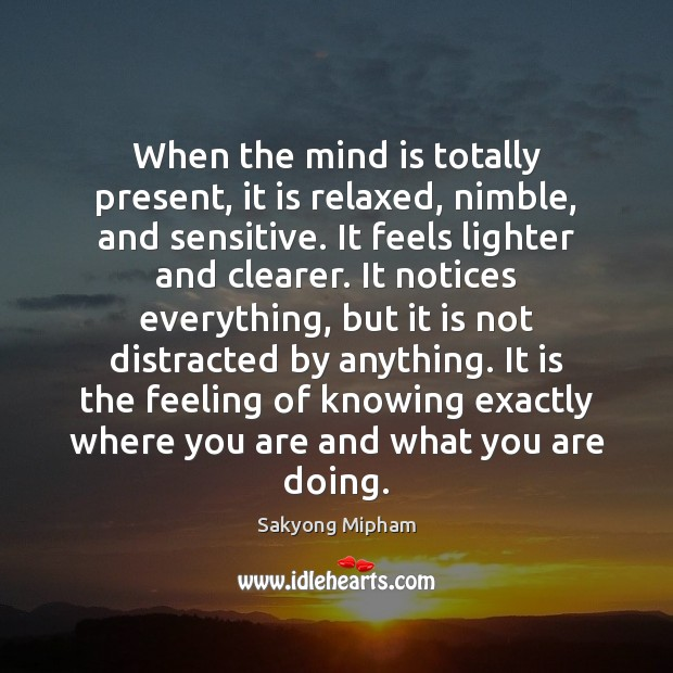 When the mind is totally present, it is relaxed, nimble, and sensitive. Image