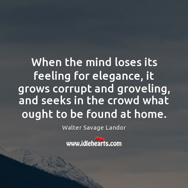When the mind loses its feeling for elegance, it grows corrupt and Walter Savage Landor Picture Quote